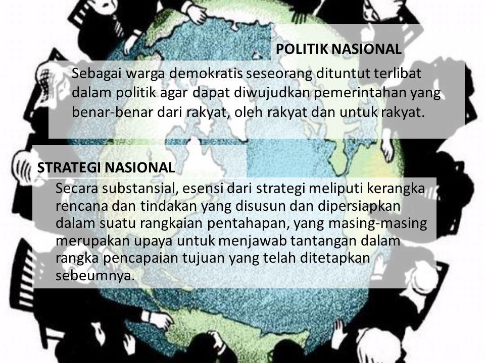 POLITIK NASIONAL Sebagai warga demokratis seseorang dituntut terlibat dalam politik agar dapat diwujudkan pemerintahan yang benar-benar dari rakyat, o