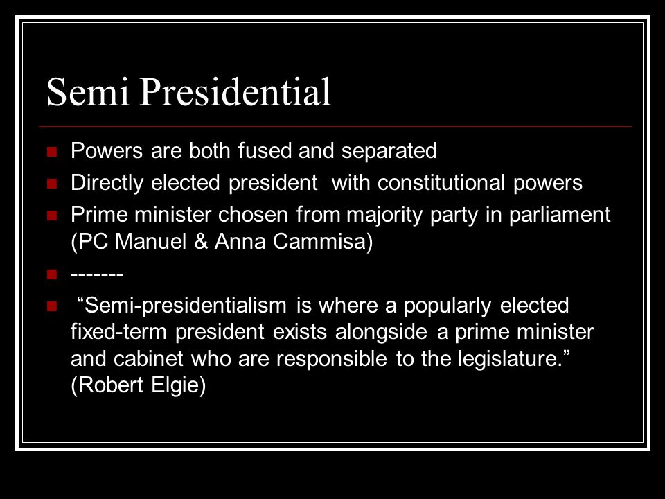 Semi Presidential Powers are both fused and separated Directly elected president with constitutional powers Prime minister chosen from majority party in parliament (PC Manuel & Anna Cammisa) ------- Semi-presidentialism is where a popularly elected fixed-term president exists alongside a prime minister and cabinet who are responsible to the legislature. (Robert Elgie)