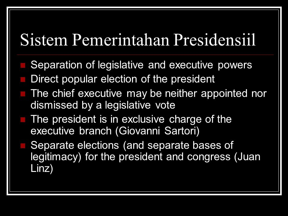Sistem Pemerintahan Presidensiil Separation of legislative and executive powers Direct popular election of the president The chief executive may be neither appointed nor dismissed by a legislative vote The president is in exclusive charge of the executive branch (Giovanni Sartori) Separate elections (and separate bases of legitimacy) for the president and congress (Juan Linz)