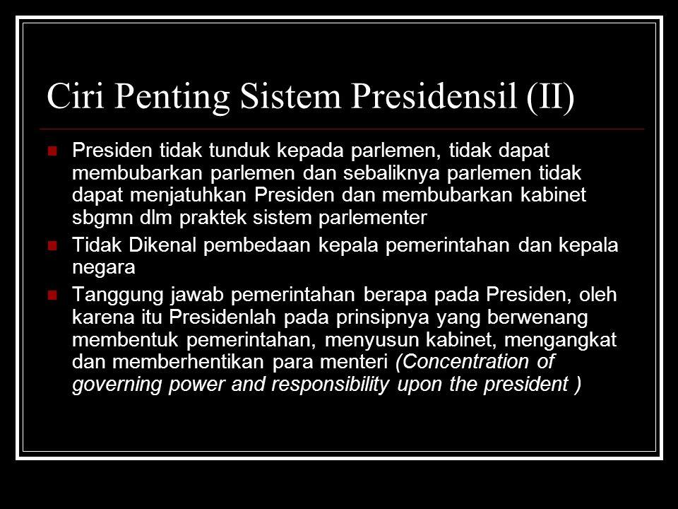 Ciri Penting Sistem Presidensil (II) Presiden tidak tunduk kepada parlemen, tidak dapat membubarkan parlemen dan sebaliknya parlemen tidak dapat menja