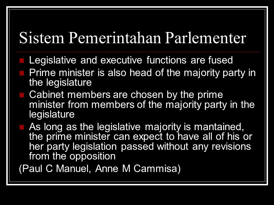 Sistem Pemerintahan Parlementer Legislative and executive functions are fused Prime minister is also head of the majority party in the legislature Cabinet members are chosen by the prime minister from members of the majority party in the legislature As long as the legislative majority is mantained, the prime minister can expect to have all of his or her party legislation passed without any revisions from the opposition (Paul C Manuel, Anne M Cammisa)