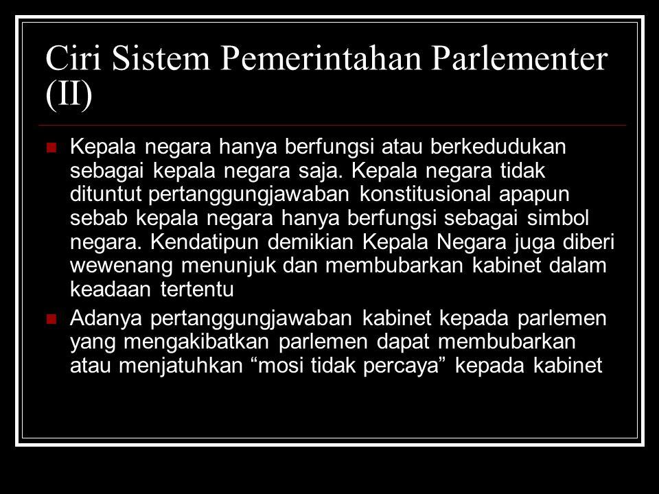 Ciri Sistem Pemerintahan Parlementer (II) Kepala negara hanya berfungsi atau berkedudukan sebagai kepala negara saja. Kepala negara tidak dituntut per