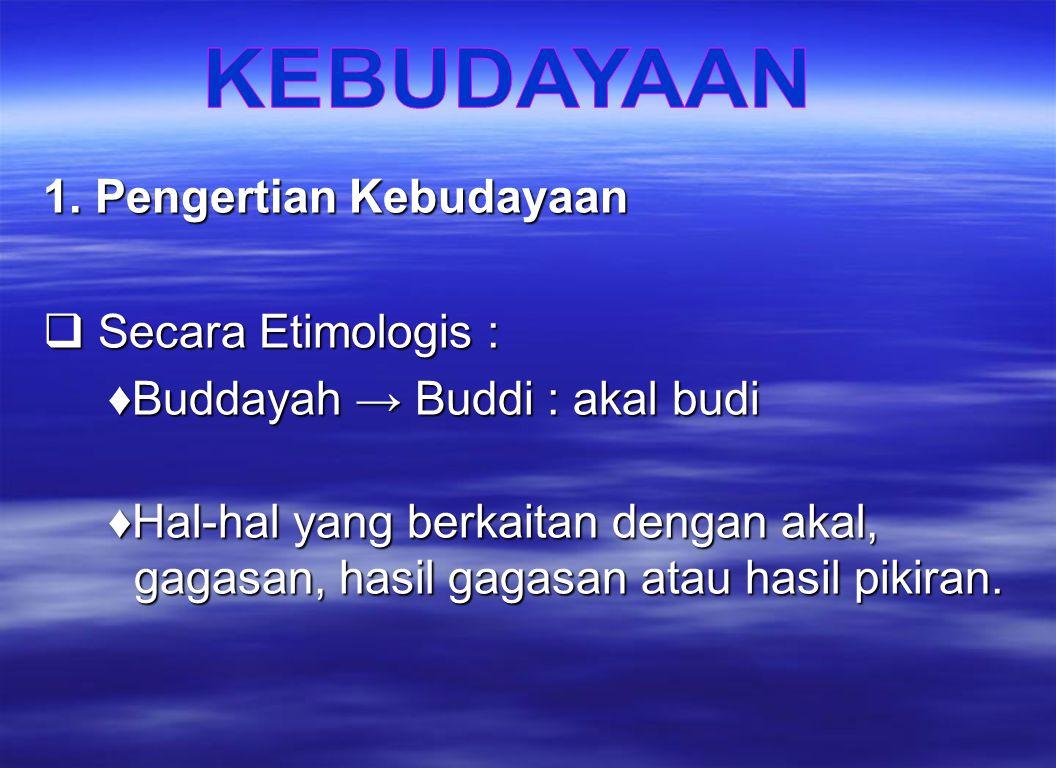 1. Pengertian Kebudayaan  Secara Etimologis : ♦Buddayah → Buddi : akal budi ♦Buddayah → Buddi : akal budi ♦Hal-hal yang berkaitan dengan akal, gagasa