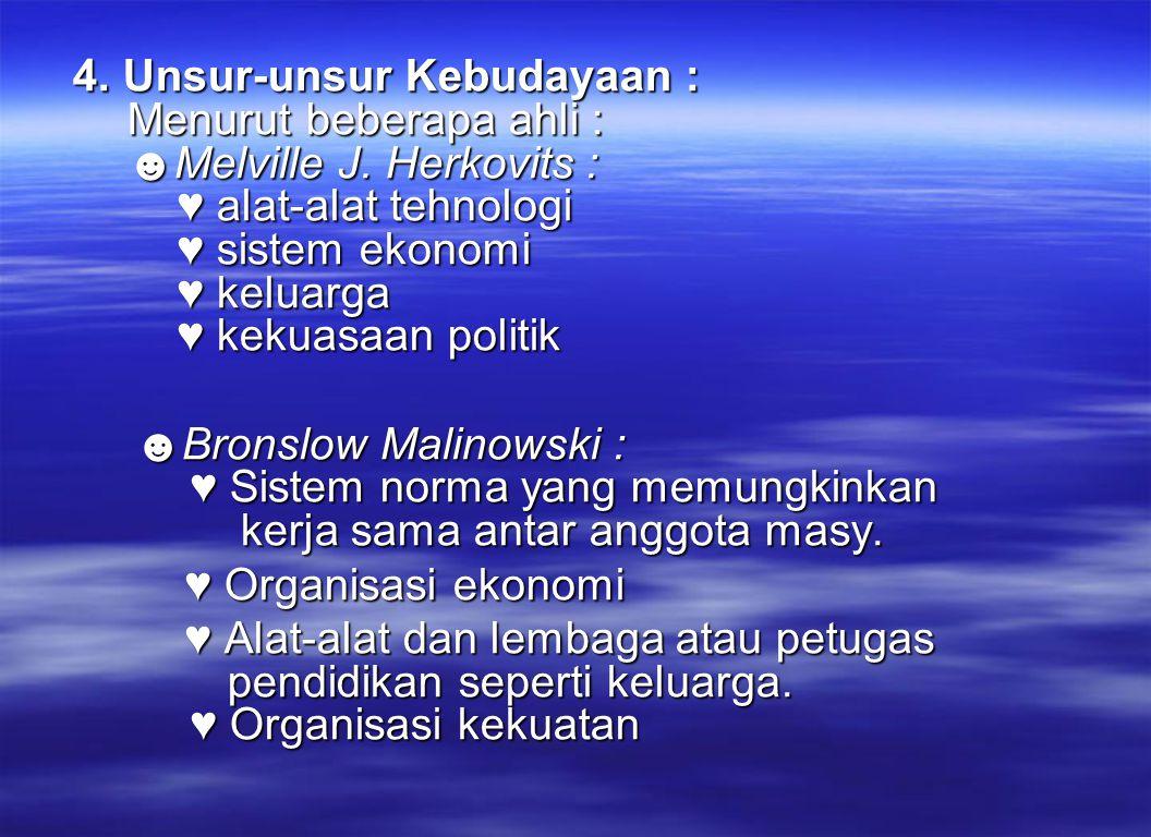 4. Unsur-unsur Kebudayaan : Menurut beberapa ahli : ☻Melville J. Herkovits : ♥ alat-alat tehnologi ♥ sistem ekonomi ♥ keluarga ♥ kekuasaan politik ☻Br
