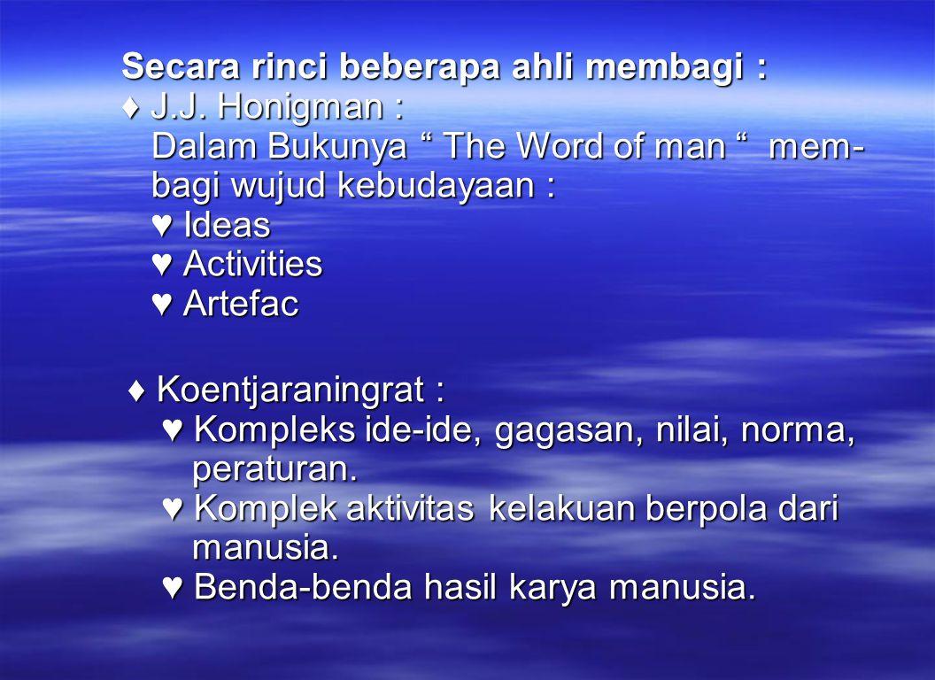 "Secara rinci beberapa ahli membagi : ♦ J.J. Honigman : Dalam Bukunya "" The Word of man "" mem- bagi wujud kebudayaan : ♥ Ideas ♥ Activities ♥ Artefac S"