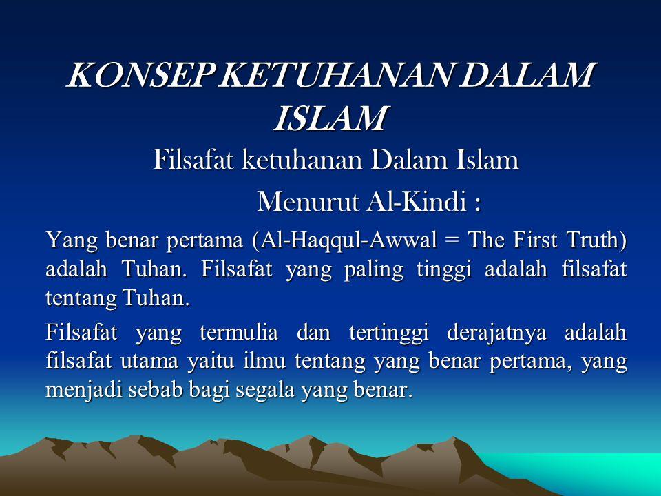 KONSEP KETUHANAN DALAM ISLAM Filsafat ketuhanan Dalam Islam Menurut Al-Kindi : Yang benar pertama (Al-Haqqul-Awwal = The First Truth) adalah Tuhan. Fi