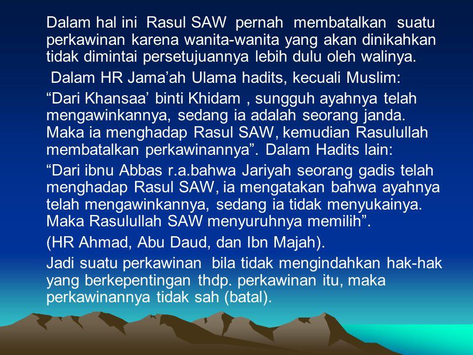 Dalam hal ini Rasul SAW pernah membatalkan suatu perkawinan karena wanita-wanita yang akan dinikahkan tidak dimintai persetujuannya lebih dulu oleh wa