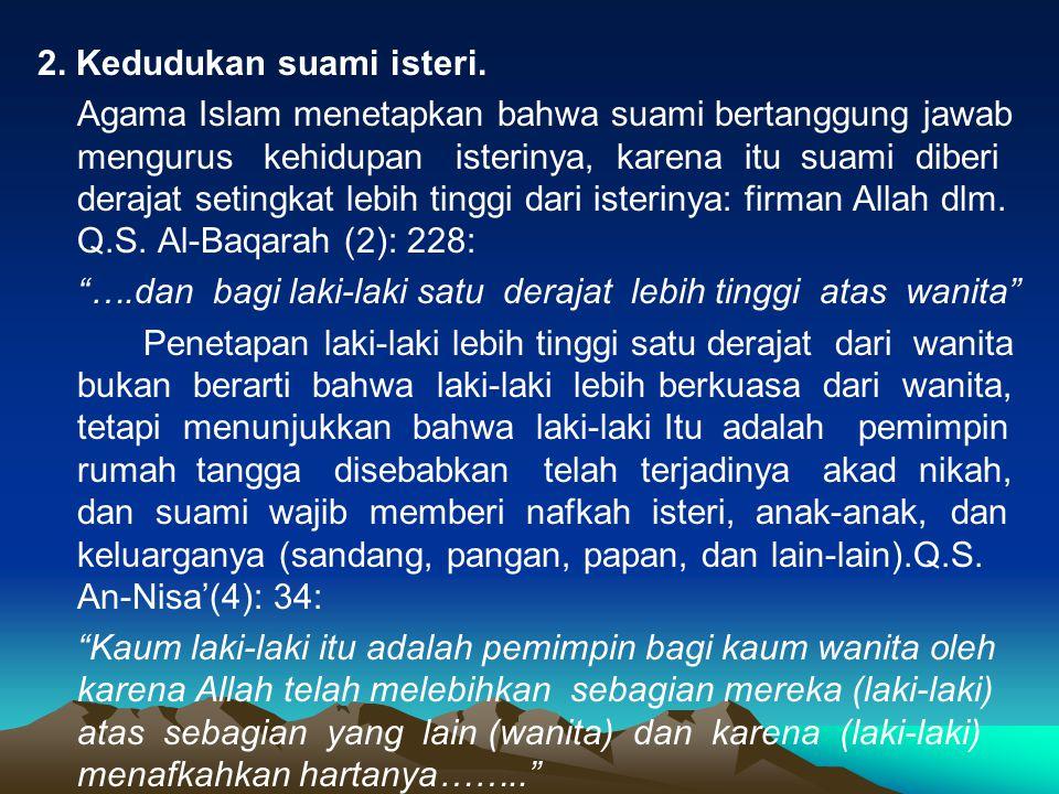 2. Kedudukan suami isteri. Agama Islam menetapkan bahwa suami bertanggung jawab mengurus kehidupan isterinya, karena itu suami diberi derajat setingka