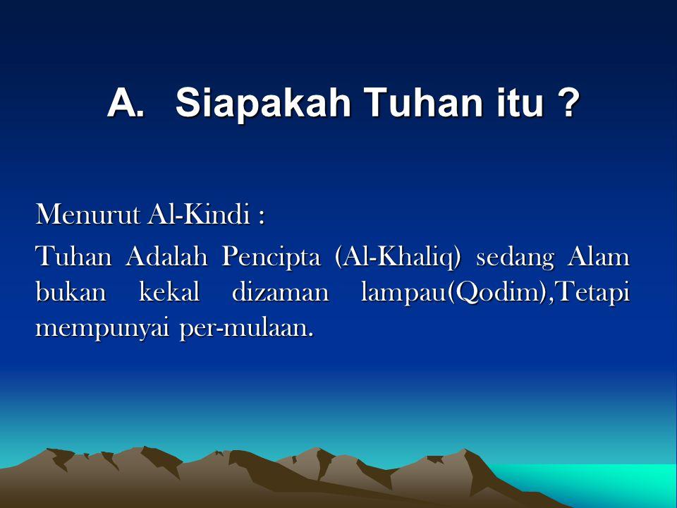 A.Siapakah Tuhan itu ? Menurut Al-Kindi : Tuhan Adalah Pencipta (Al-Khaliq) sedang Alam bukan kekal dizaman lampau(Qodim),Tetapi mempunyai per-mulaan.
