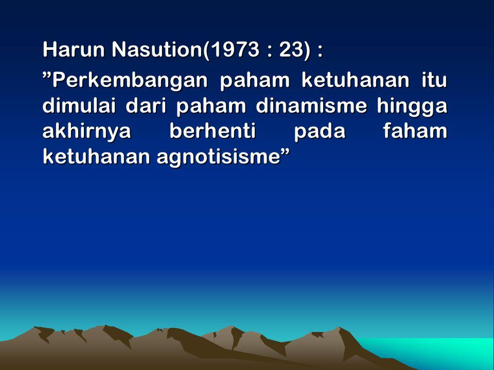 "Harun Nasution(1973 : 23) : ""Perkembangan paham ketuhanan itu dimulai dari paham dinamisme hingga akhirnya berhenti pada faham ketuhanan agnotisisme"""