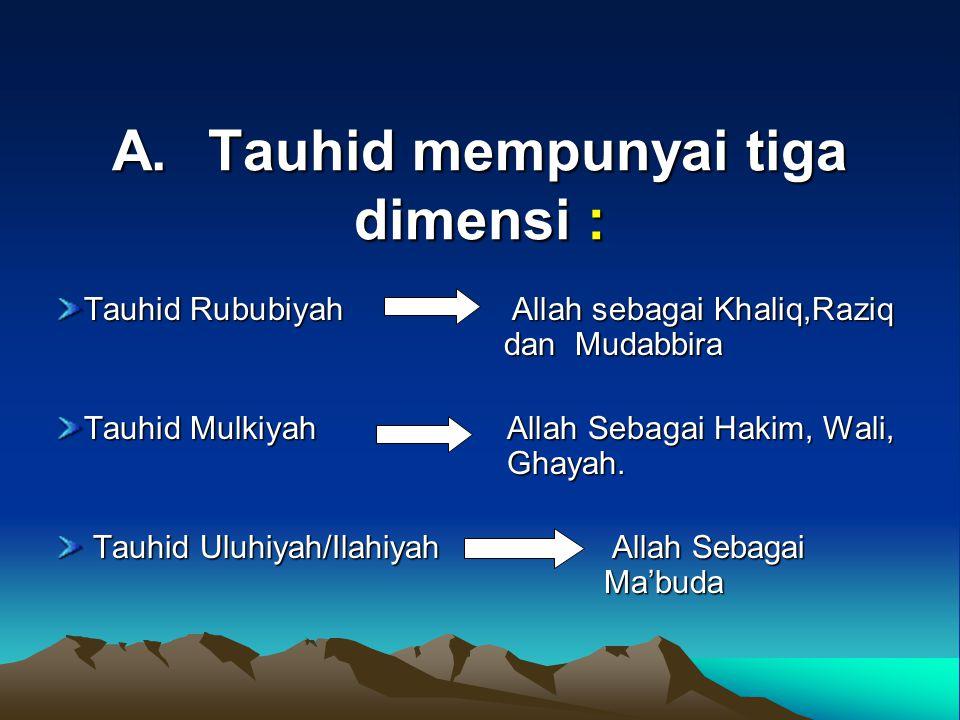 A.Tauhid mempunyai tiga dimensi : Tauhid Rububiyah Allah sebagai Khaliq,Raziq dan Mudabbira Tauhid Mulkiyah Allah Sebagai Hakim, Wali, Ghayah. Tauhid