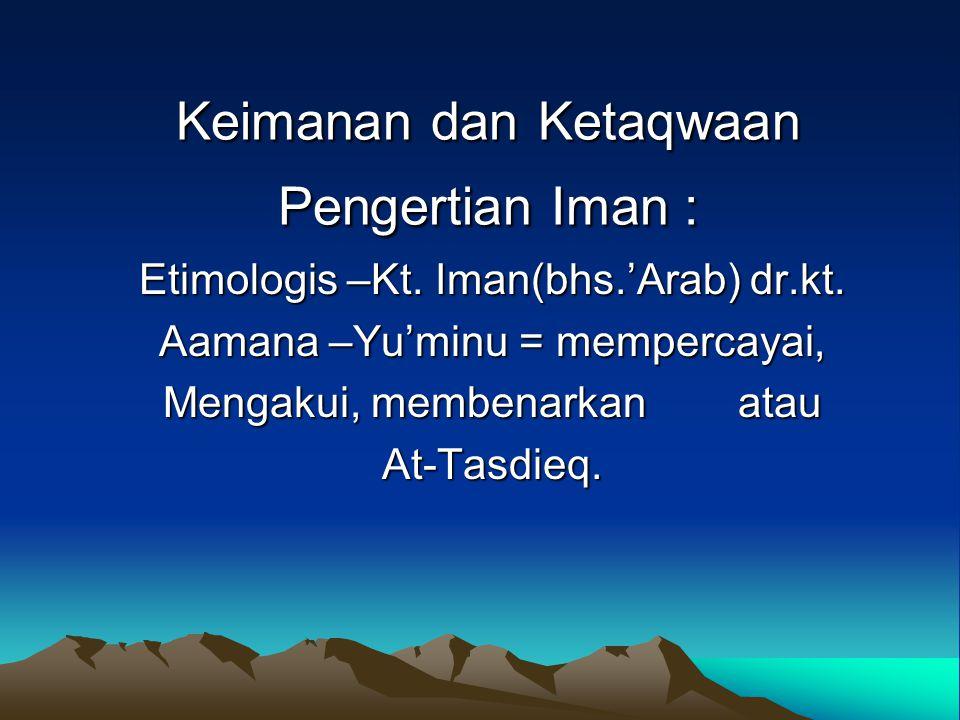 Keimanan dan Ketaqwaan Pengertian Iman : Etimologis –Kt. Iman(bhs.'Arab) dr.kt. Aamana –Yu'minu = mempercayai, Mengakui, membenarkan atau At-Tasdieq.
