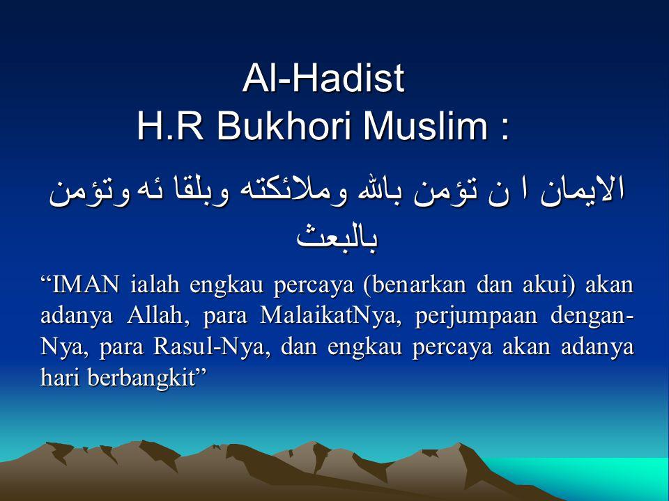 "Al-Hadist H.R Bukhori Muslim : الايمان ا ن تؤمن بالله وملائكته وبلقا ئه وتؤمن بالبعث ""IMAN ialah engkau percaya (benarkan dan akui) akan adanya Allah,"