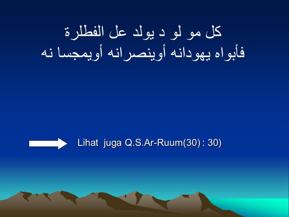كل مو لو د يولد عل الفطلرة فأبواه يهودانه أوينصرانه أويمجسا نه Lihat juga Q.S.Ar-Ruum(30) : 30(