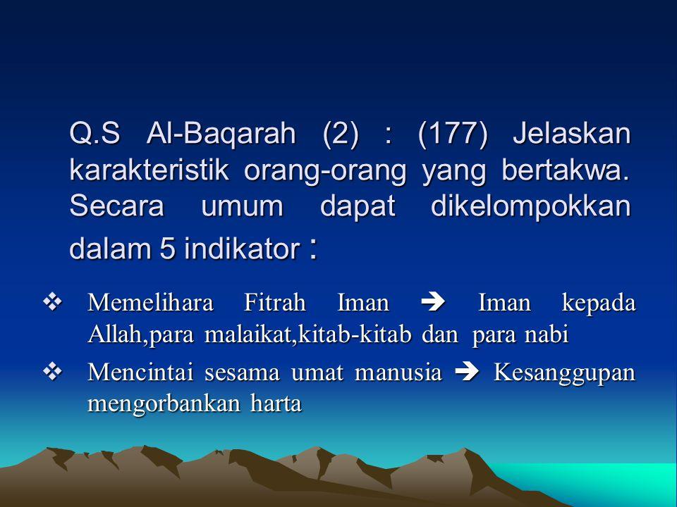 Q.S Al-Baqarah (2) : (177) Jelaskan karakteristik orang-orang yang bertakwa. Secara umum dapat dikelompokkan dalam 5 indikator :  Memelihara Fitrah I