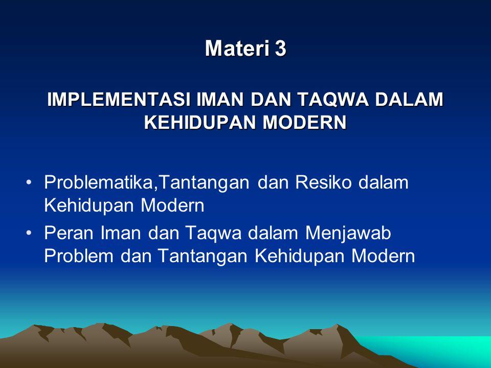 Materi 3 IMPLEMENTASI IMAN DAN TAQWA DALAM KEHIDUPAN MODERN Problematika,Tantangan dan Resiko dalam Kehidupan Modern Peran Iman dan Taqwa dalam Menjaw