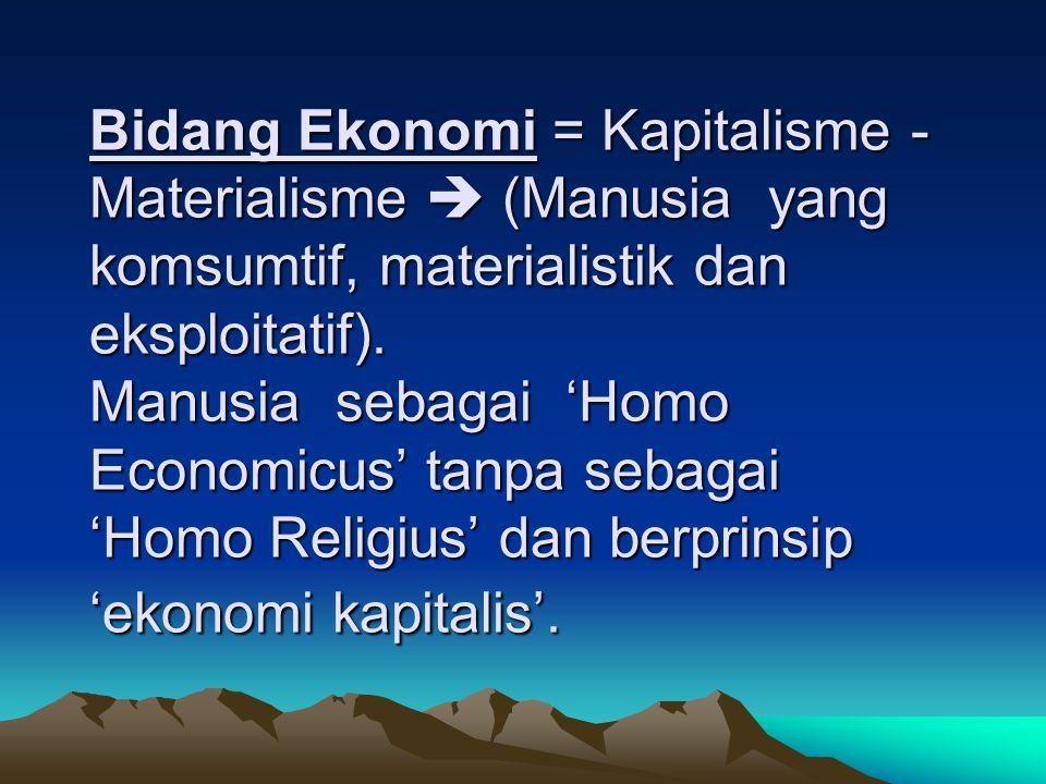 Bidang Ekonomi = Kapitalisme - Materialisme  (Manusia yang komsumtif, materialistik dan eksploitatif). Manusia sebagai 'Homo Economicus' tanpa sebaga