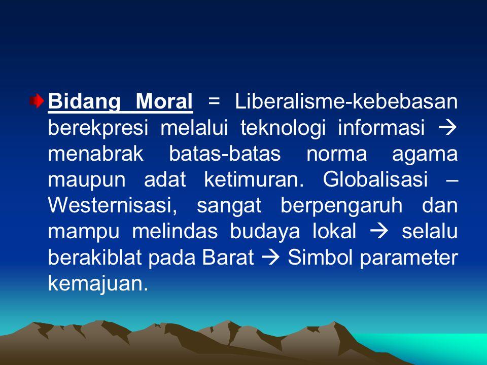 Bidang Moral = Liberalisme-kebebasan berekpresi melalui teknologi informasi  menabrak batas-batas norma agama maupun adat ketimuran. Globalisasi – We