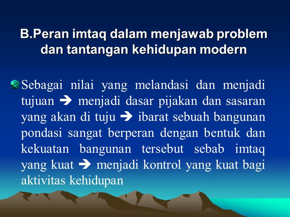 B.Peran imtaq dalam menjawab problem dan tantangan kehidupan modern Sebagai nilai yang melandasi dan menjadi tujuan  menjadi dasar pijakan dan sasara