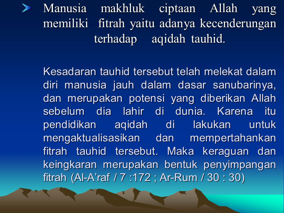 Manusia makhluk ciptaan Allah yang memiliki fitrah yaitu adanya kecenderungan terhadap aqidah tauhid. Kesadaran tauhid tersebut telah melekat dalam di
