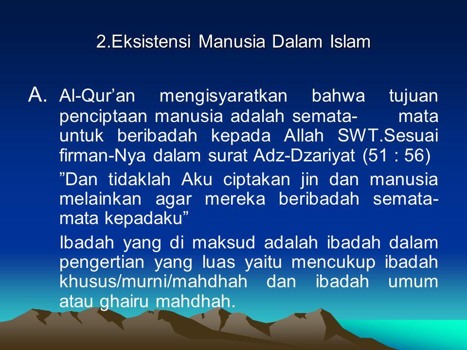 2.Eksistensi Manusia Dalam Islam A. Al-Qur'an mengisyaratkan bahwa tujuan penciptaan manusia adalah semata- mata untuk beribadah kepada Allah SWT.Sesu