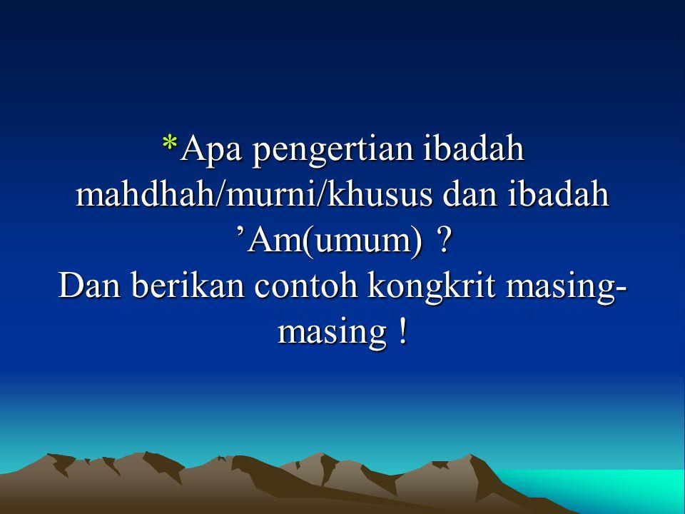 *Apa pengertian ibadah mahdhah/murni/khusus dan ibadah 'Am(umum) ? Dan berikan contoh kongkrit masing- masing !