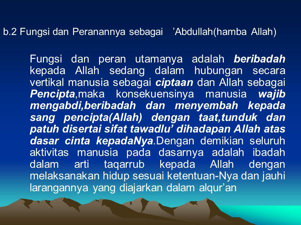 b.2 Fungsi dan Peranannya sebagai 'Abdullah(hamba Allah) Fungsi dan peran utamanya adalah beribadah kepada Allah sedang dalam hubungan secara vertikal