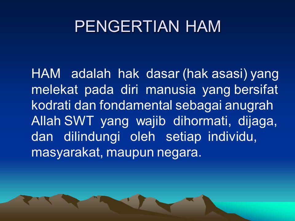 PENGERTIAN HAM HAM adalah hak dasar (hak asasi) yang melekat pada diri manusia yang bersifat kodrati dan fondamental sebagai anugrah Allah SWT yang wa