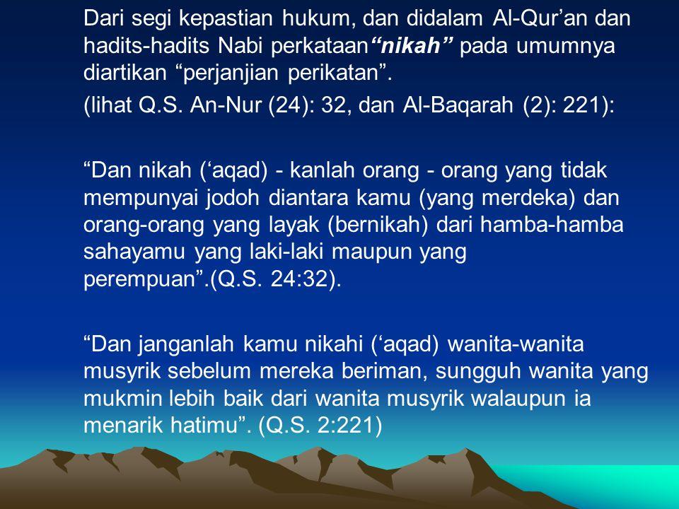 """Dari segi kepastian hukum, dan didalam Al-Qur'an dan hadits-hadits Nabi perkataan""""nikah"""" pada umumnya diartikan """"perjanjian perikatan"""". (lihat Q.S. An"""