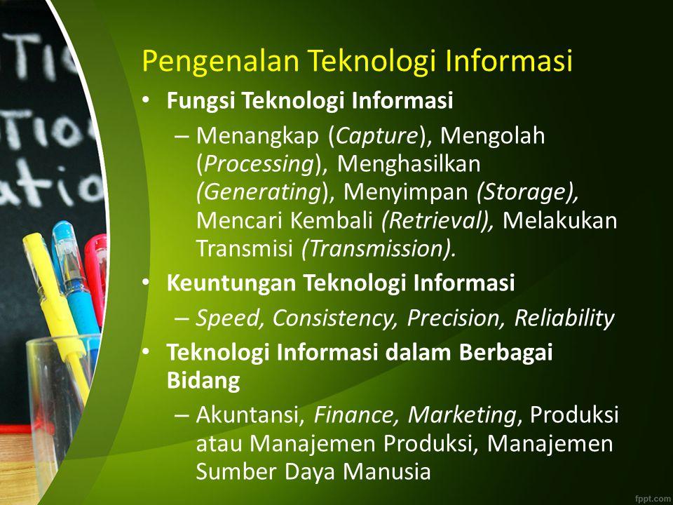 Pengenalan Teknologi Informasi Fungsi Teknologi Informasi – Menangkap (Capture), Mengolah (Processing), Menghasilkan (Generating), Menyimpan (Storage), Mencari Kembali (Retrieval), Melakukan Transmisi (Transmission).