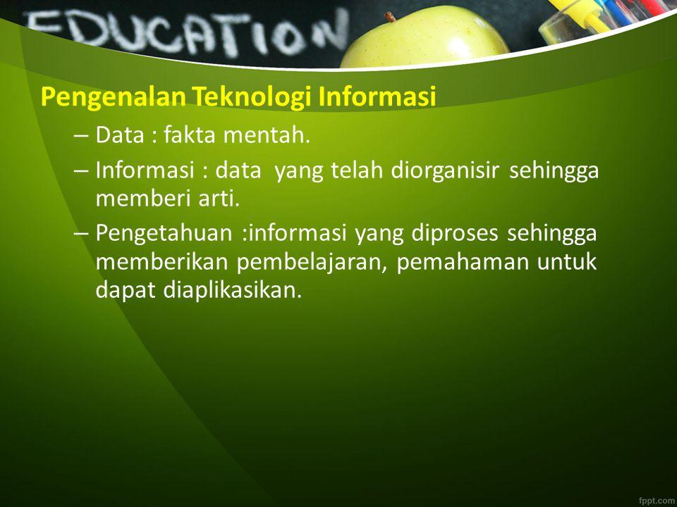 Pengenalan Teknologi Informasi Teknologi Informasi adalah sebuah istilah yang mencakup seluruh bentuk teknologi yang digunakan untuk membuat, menyimpan, tukar menukar dan membuat informasi dalam berbagai bentuk/format (business data, voice conversations, images, motion pictures, presentasi multimedia dll).