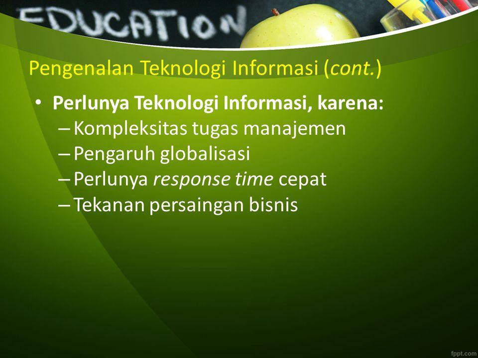 Pengenalan Teknologi Informasi (cont.) Perlunya Teknologi Informasi, karena: – Kompleksitas tugas manajemen – Pengaruh globalisasi – Perlunya response time cepat – Tekanan persaingan bisnis