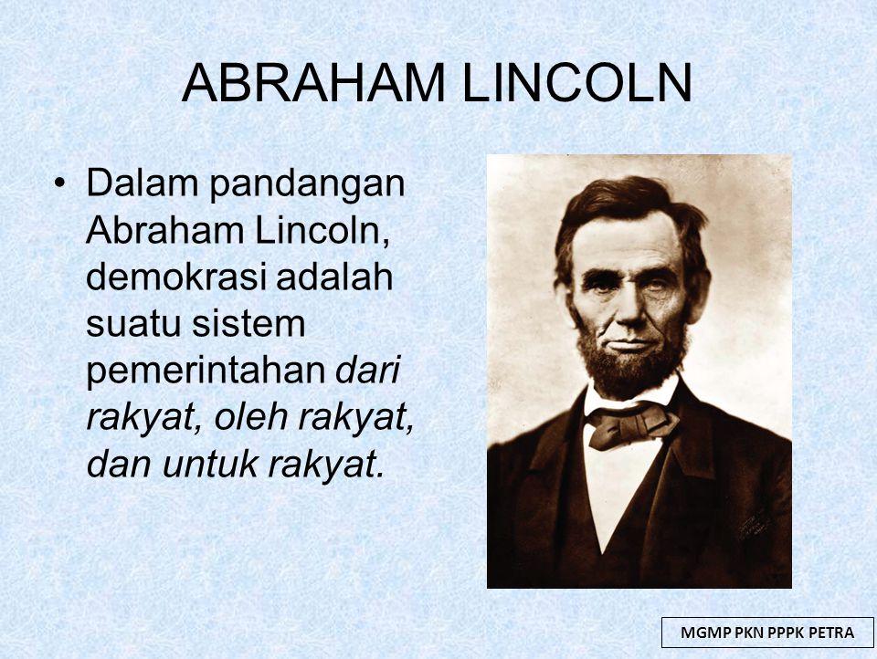 MGMP PKN PPPK PETRA ABRAHAM LINCOLN Dalam pandangan Abraham Lincoln, demokrasi adalah suatu sistem pemerintahan dari rakyat, oleh rakyat, dan untuk ra