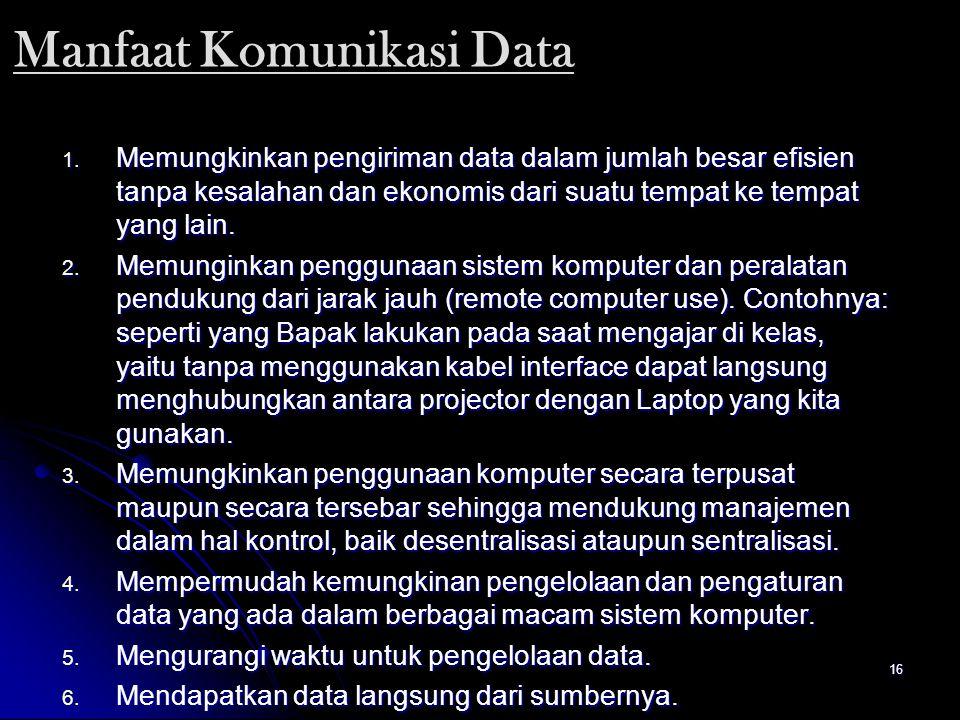 16 Manfaat Komunikasi Data 1. Memungkinkan pengiriman data dalam jumlah besar efisien tanpa kesalahan dan ekonomis dari suatu tempat ke tempat yang la
