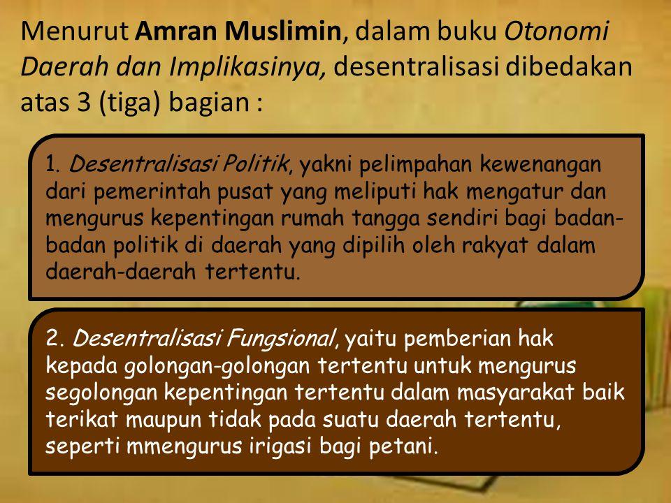Menurut Amran Muslimin, dalam buku Otonomi Daerah dan Implikasinya, desentralisasi dibedakan atas 3 (tiga) bagian : 1.
