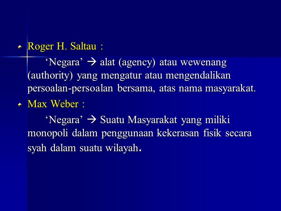 Roger H. Saltau : 'Negara'  alat (agency) atau wewenang (authority) yang mengatur atau mengendalikan persoalan-persoalan bersama, atas nama masyaraka