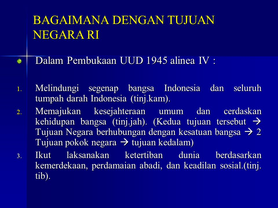 Dalam Pembukaan UUD 1945 alinea IV : 1. Melindungi segenap bangsa Indonesia dan seluruh tumpah darah Indonesia (tinj.kam). 2. Memajukan kesejahteraan