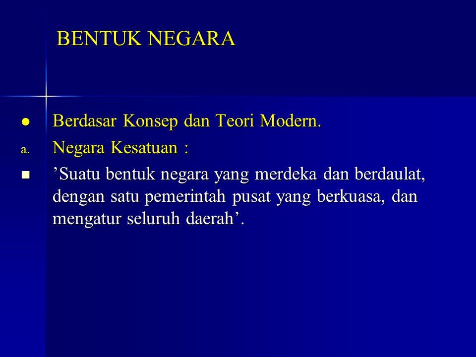 Berdasar Konsep dan Teori Modern. Berdasar Konsep dan Teori Modern. a. Negara Kesatuan : 'Suatu bentuk negara yang merdeka dan berdaulat, dengan satu