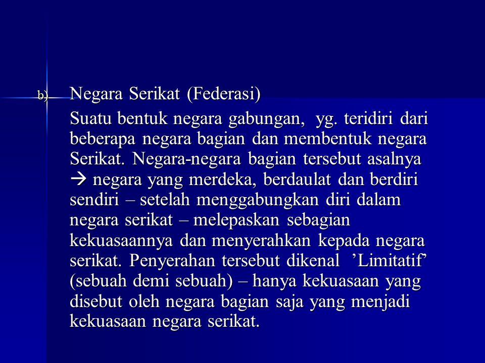 b) Negara Serikat (Federasi) Suatu bentuk negara gabungan, yg. teridiri dari beberapa negara bagian dan membentuk negara Serikat. Negara-negara bagian