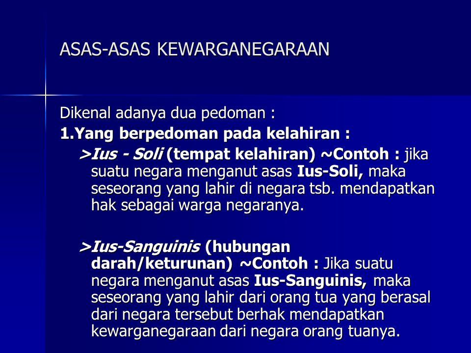 ASAS-ASAS KEWARGANEGARAAN Dikenal adanya dua pedoman : 1.Yang berpedoman pada kelahiran : >Ius - Soli (tempat kelahiran) ~Contoh : jika suatu negara m