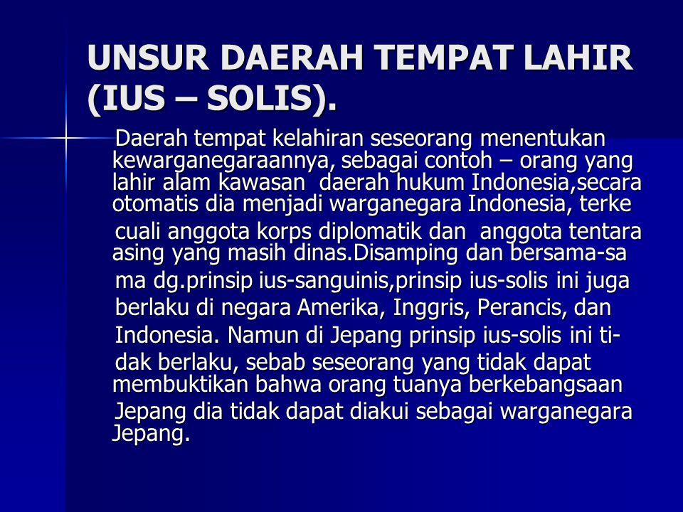 UNSUR DAERAH TEMPAT LAHIR (IUS – SOLIS). Daerah tempat kelahiran seseorang menentukan kewarganegaraannya, sebagai contoh – orang yang lahir alam kawas