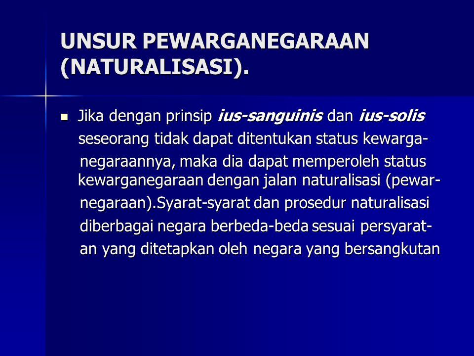 UNSUR PEWARGANEGARAAN (NATURALISASI). Jika dengan prinsip ius-sanguinis dan ius-solis Jika dengan prinsip ius-sanguinis dan ius-solis seseorang tidak
