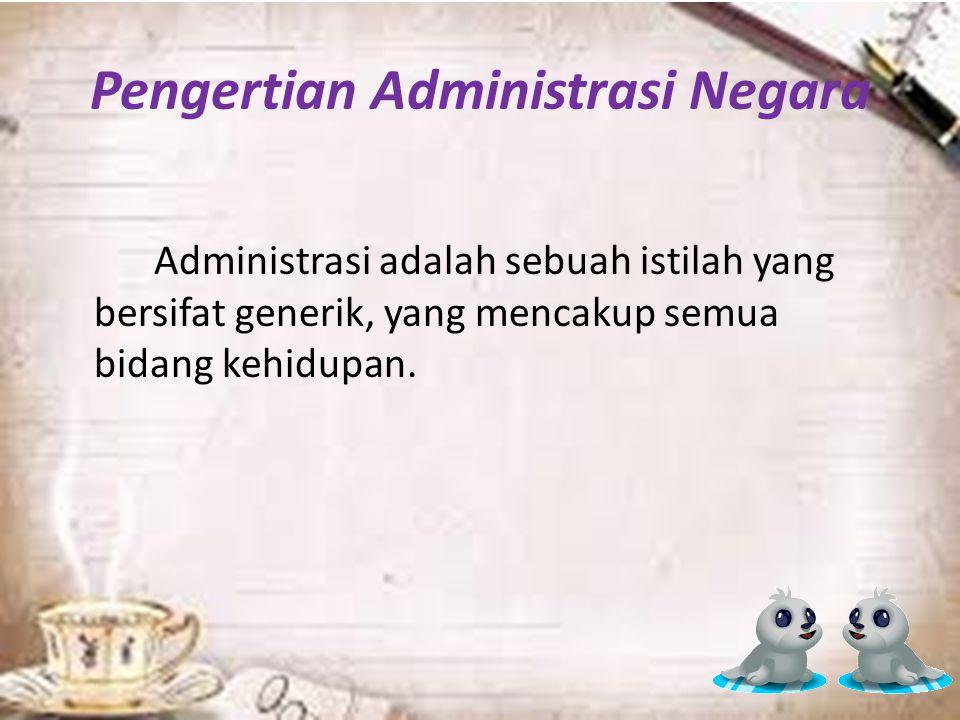 Pengertian Administrasi Negara Administrasi adalah sebuah istilah yang bersifat generik, yang mencakup semua bidang kehidupan.