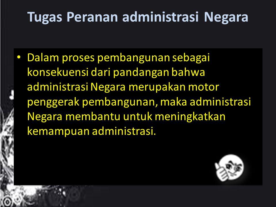 Tugas Peranan administrasi Negara Dalam proses pembangunan sebagai konsekuensi dari pandangan bahwa administrasi Negara merupakan motor penggerak pemb