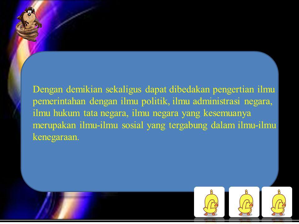 Dengan demikian sekaligus dapat dibedakan pengertian ilmu pemerintahan dengan ilmu politik, ilmu administrasi negara, ilmu hukum tata negara, ilmu neg
