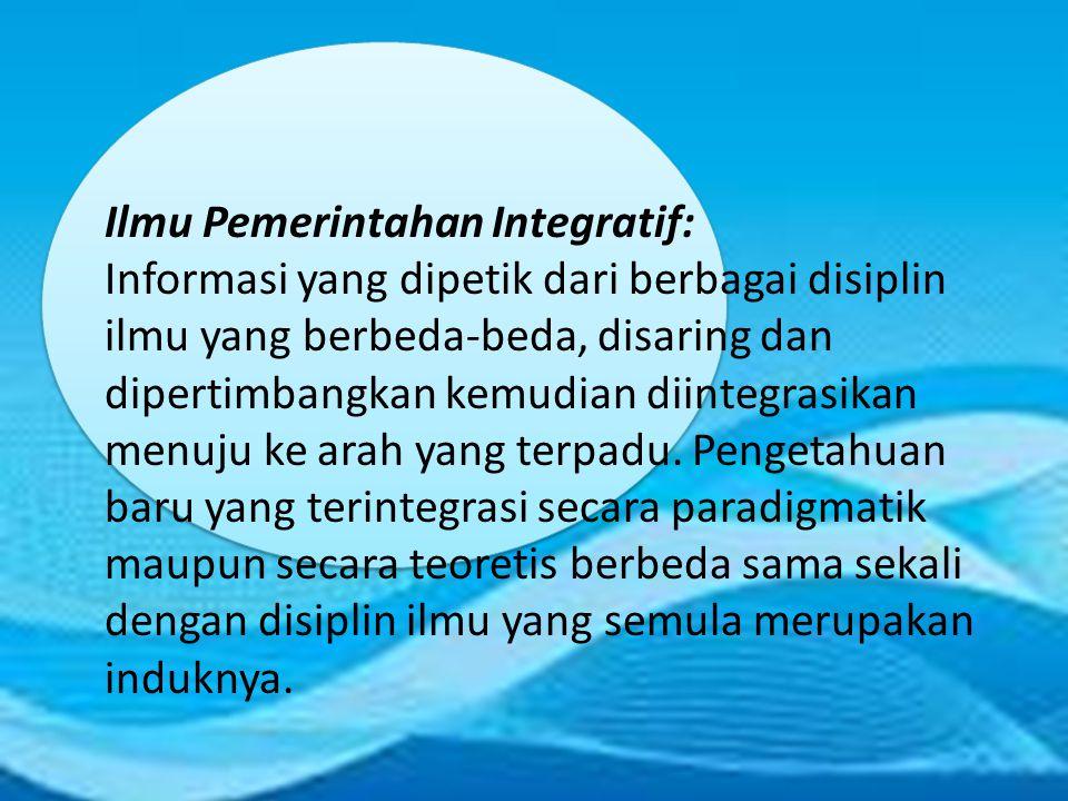 Ilmu Pemerintahan Integratif: Informasi yang dipetik dari berbagai disiplin ilmu yang berbeda-beda, disaring dan dipertimbangkan kemudian diintegrasik