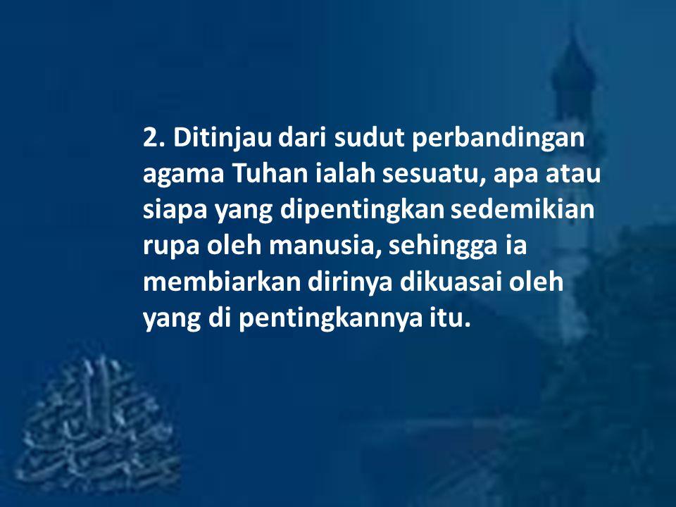 2. Ditinjau dari sudut perbandingan agama Tuhan ialah sesuatu, apa atau siapa yang dipentingkan sedemikian rupa oleh manusia, sehingga ia membiarkan d