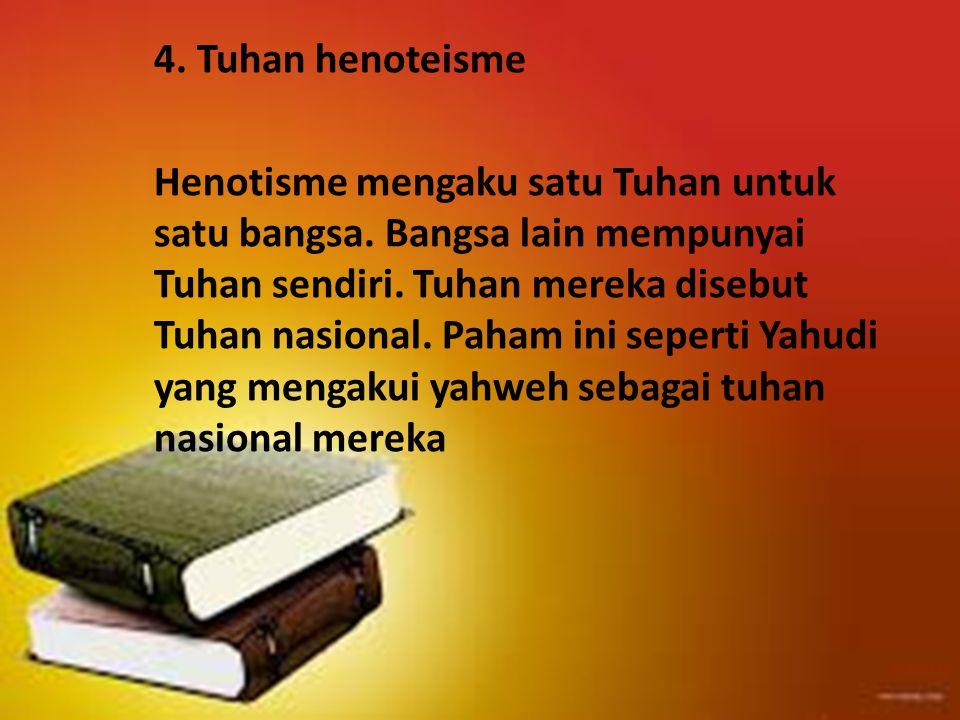 4. Tuhan henoteisme Henotisme mengaku satu Tuhan untuk satu bangsa. Bangsa lain mempunyai Tuhan sendiri. Tuhan mereka disebut Tuhan nasional. Paham in
