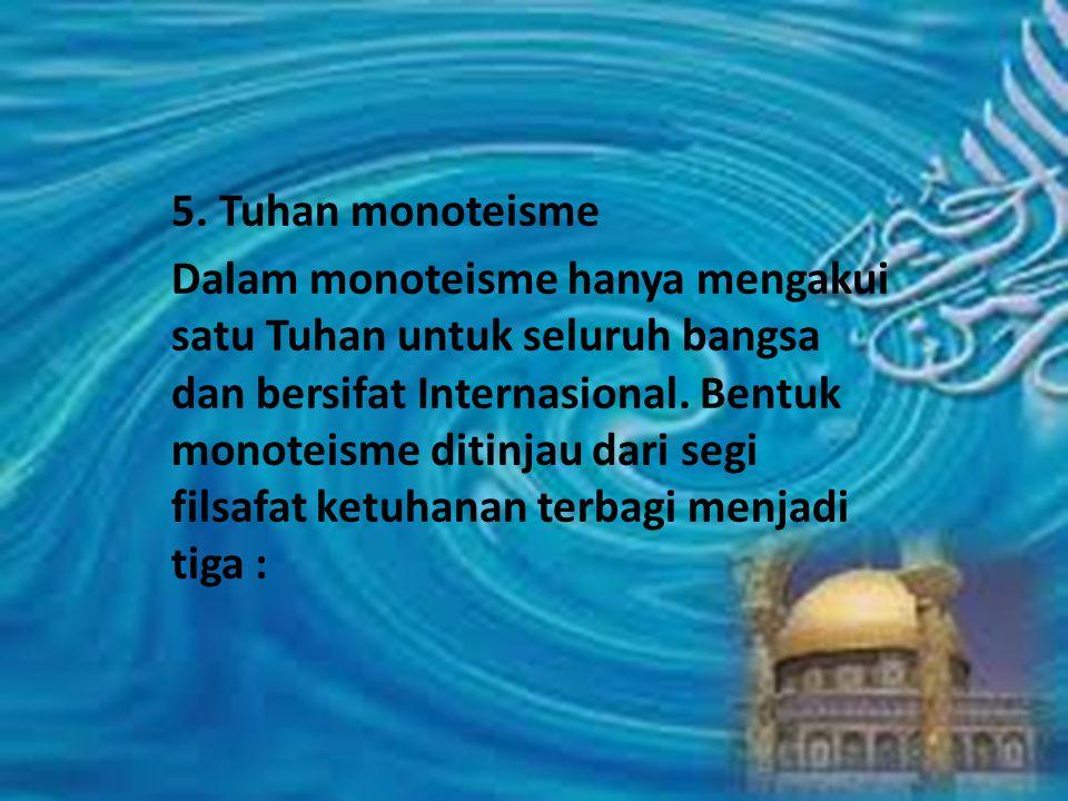 5. Tuhan monoteisme Dalam monoteisme hanya mengakui satu Tuhan untuk seluruh bangsa dan bersifat Internasional. Bentuk monoteisme ditinjau dari segi f