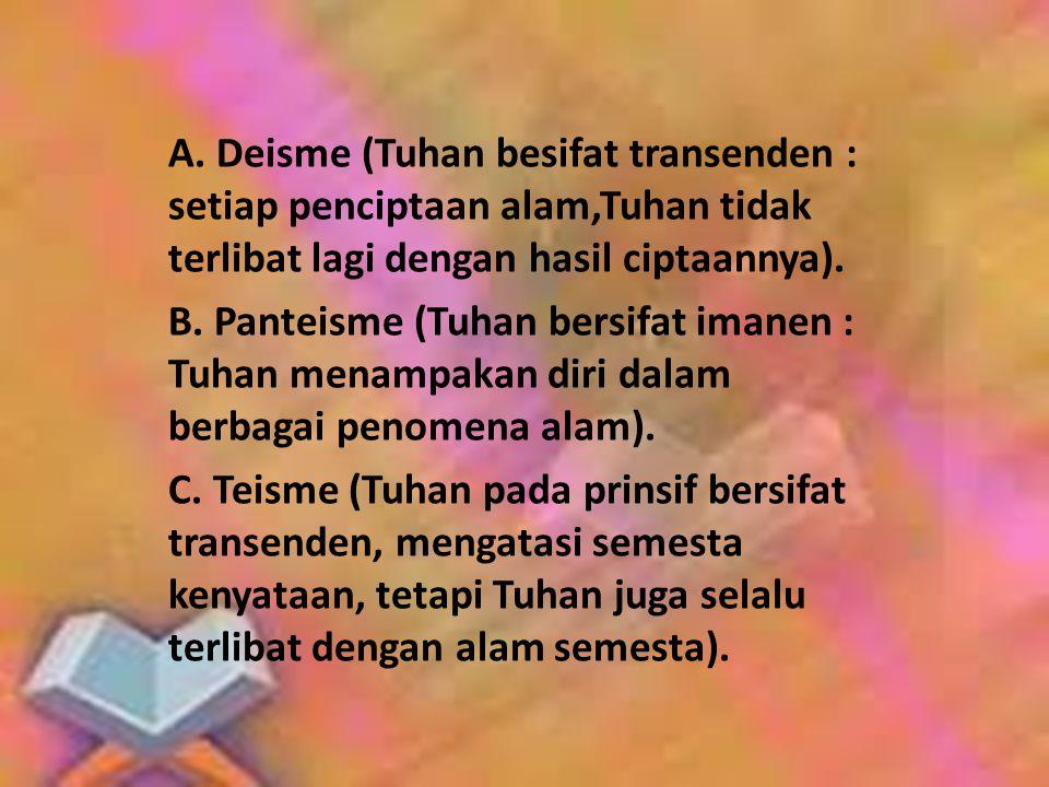 A. Deisme (Tuhan besifat transenden : setiap penciptaan alam,Tuhan tidak terlibat lagi dengan hasil ciptaannya). B. Panteisme (Tuhan bersifat imanen :